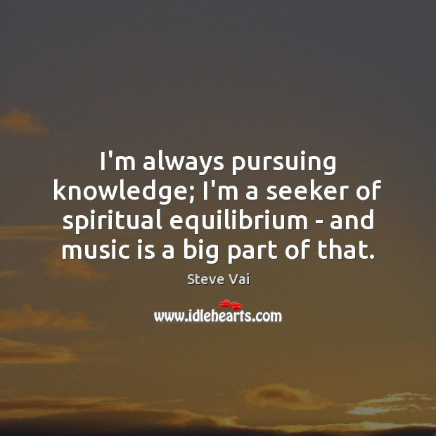 I'm always pursuing knowledge; I'm a seeker of spiritual equilibrium – and Image
