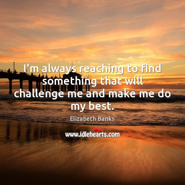 I'm always reaching to find something that will challenge me and make me do my best. Challenge Quotes Image
