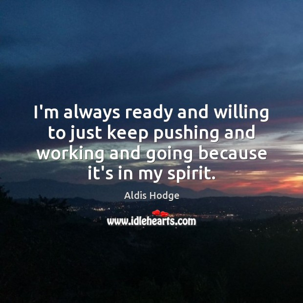 I'm always ready and willing to just keep pushing and working and Image