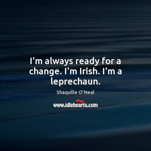 I'm always ready for a change. I'm Irish. I'm a leprechaun. Shaquille O'Neal Picture Quote