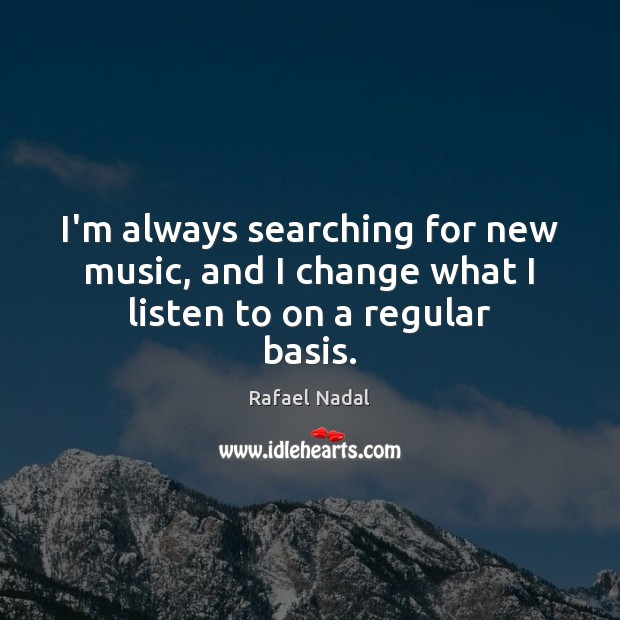 I'm always searching for new music, and I change what I listen to on a regular basis. Rafael Nadal Picture Quote