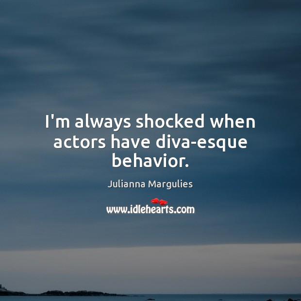 I'm always shocked when actors have diva-esque behavior. Behavior Quotes Image