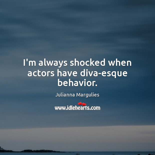 I'm always shocked when actors have diva-esque behavior. Behavior Quotes Image