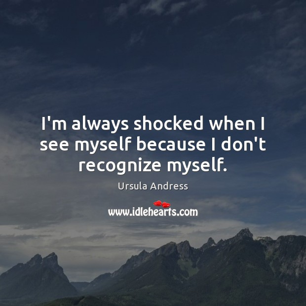 I'm always shocked when I see myself because I don't recognize myself. Ursula Andress Picture Quote