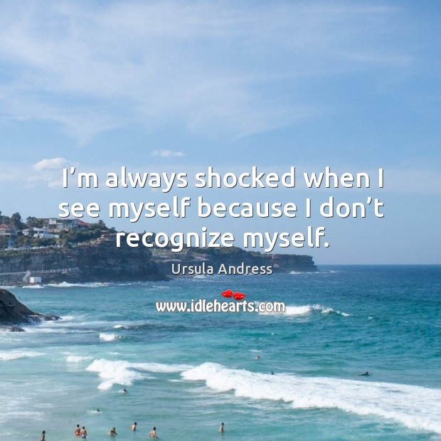 I'm always shocked when I see myself because I don't recognize myself. Image