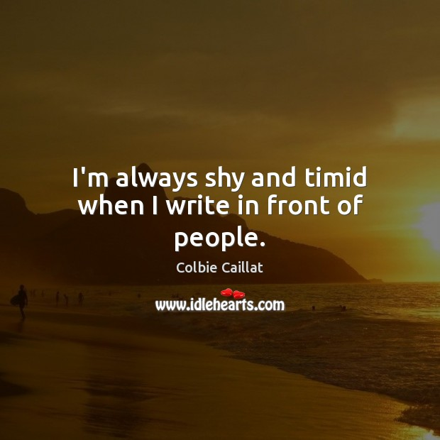 I'm always shy and timid when I write in front of people. Colbie Caillat Picture Quote
