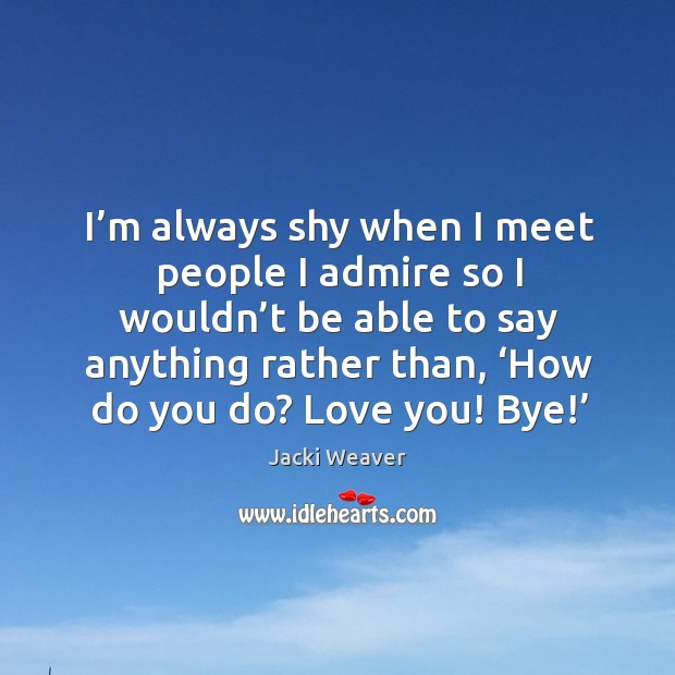 I'm always shy when I meet people I admire so I wouldn't be able to say anything Image