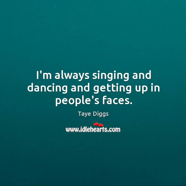 I'm always singing and dancing and getting up in people's faces. Image