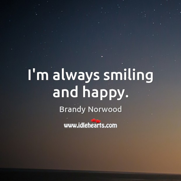I'm always smiling and happy. Brandy Norwood Picture Quote