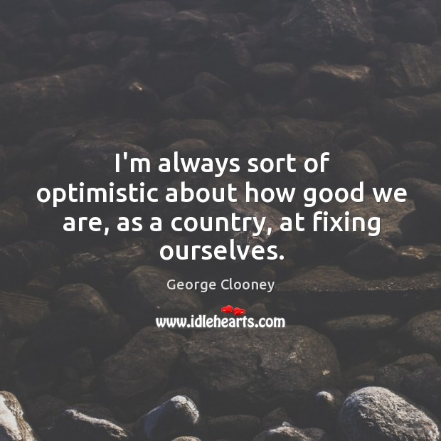 I'm always sort of optimistic about how good we are, as a country, at fixing ourselves. George Clooney Picture Quote
