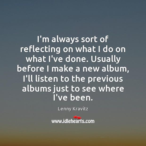 I'm always sort of reflecting on what I do on what I've Image