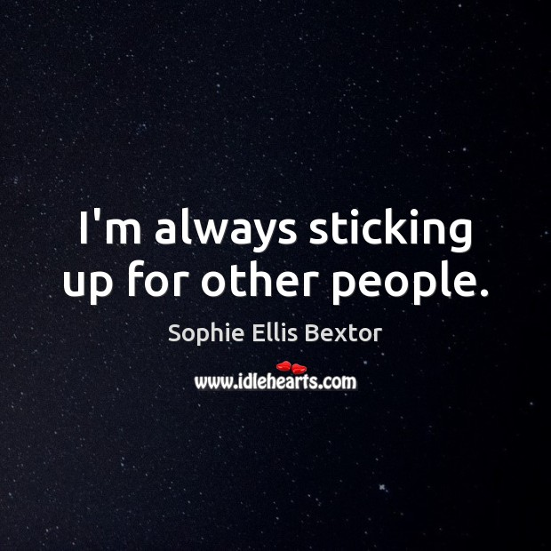 I'm always sticking up for other people. Sophie Ellis Bextor Picture Quote