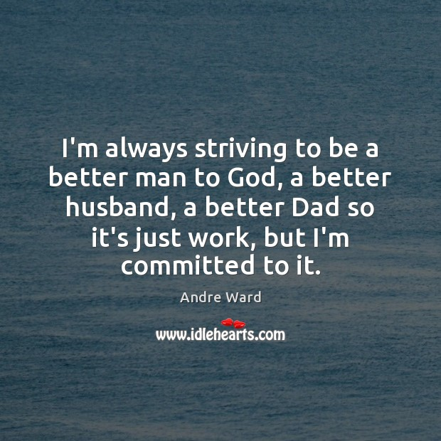 I'm always striving to be a better man to God, a better Image