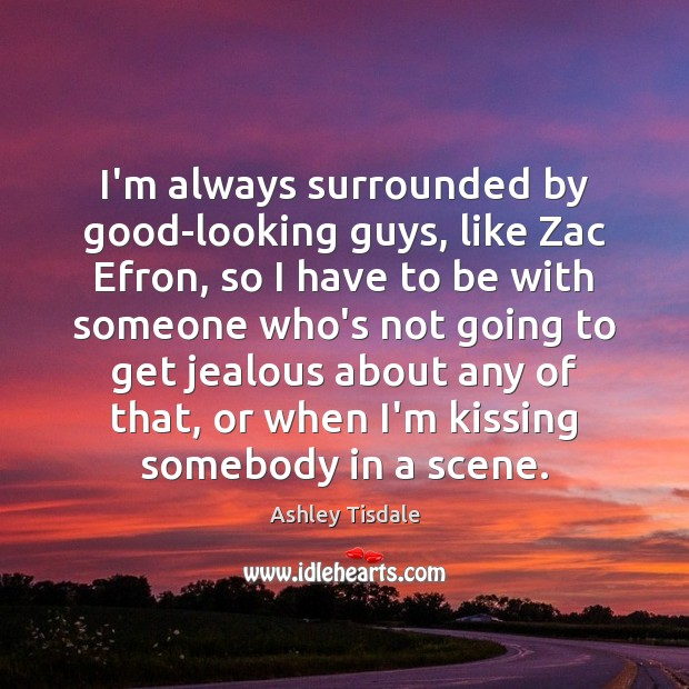 I'm always surrounded by good-looking guys, like Zac Efron, so I have Ashley Tisdale Picture Quote