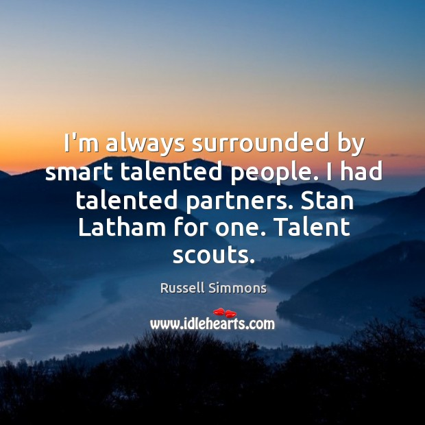 I'm always surrounded by smart talented people. I had talented partners. Stan Image