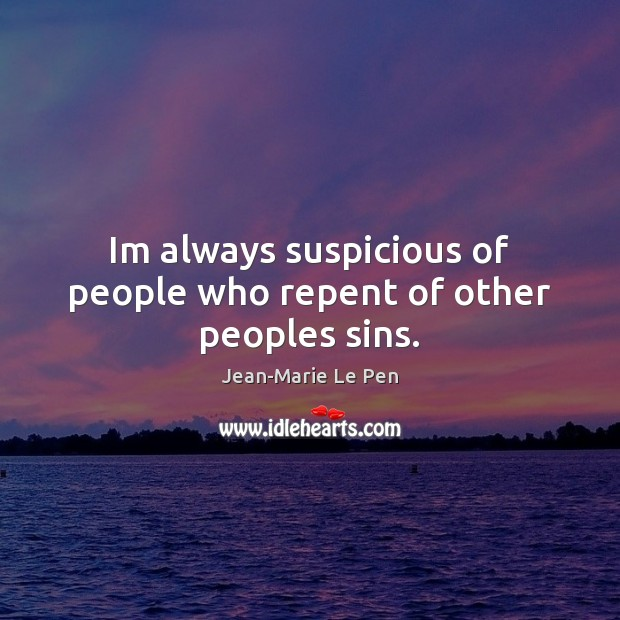 Im always suspicious of people who repent of other peoples sins. Jean-Marie Le Pen Picture Quote