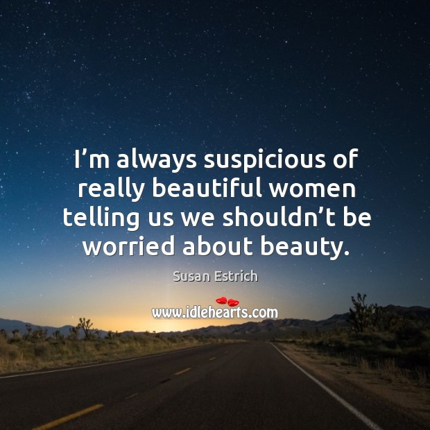 I'm always suspicious of really beautiful women telling us we shouldn't be worried about beauty. Susan Estrich Picture Quote