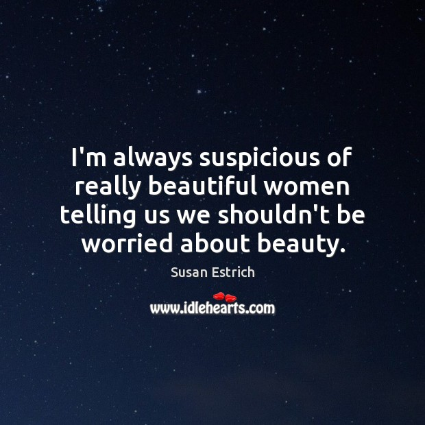 I'm always suspicious of really beautiful women telling us we shouldn't be Susan Estrich Picture Quote