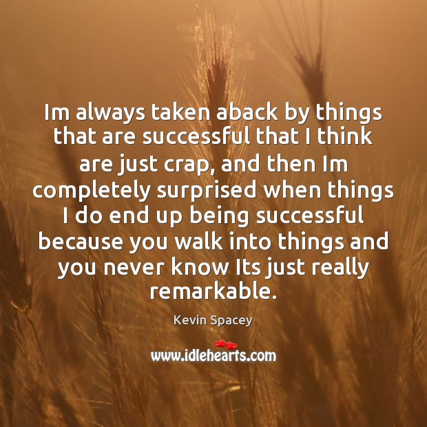 Im always taken aback by things that are successful that I think Being Successful Quotes Image