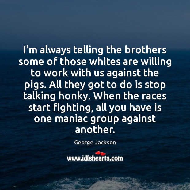 Image, I'm always telling the brothers some of those whites are willing to