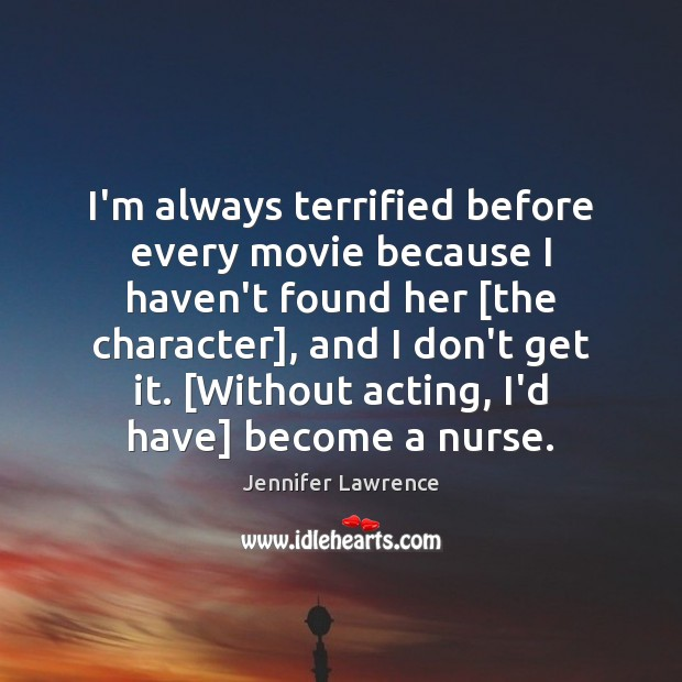 I'm always terrified before every movie because I haven't found her [the Jennifer Lawrence Picture Quote