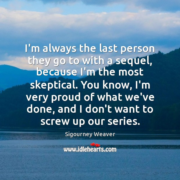 I'm always the last person they go to with a sequel, because Sigourney Weaver Picture Quote