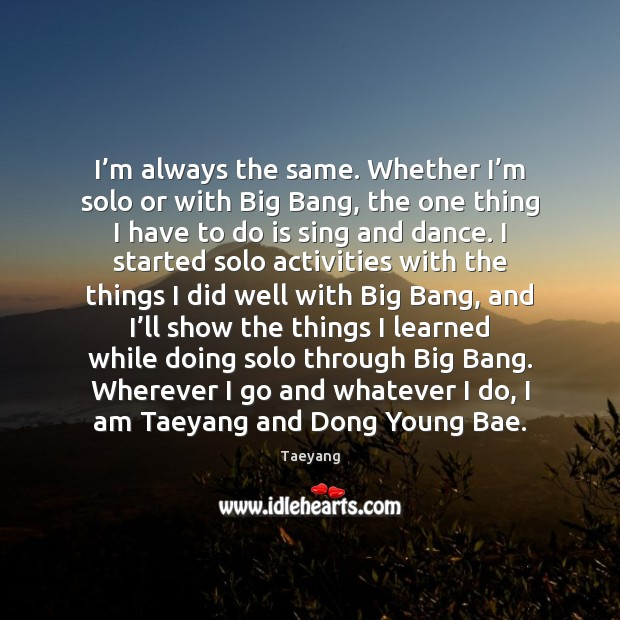Image, I'm always the same. Whether I'm solo or with Big