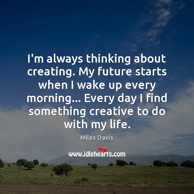I'm always thinking about creating. My future starts when I wake up Miles Davis Picture Quote