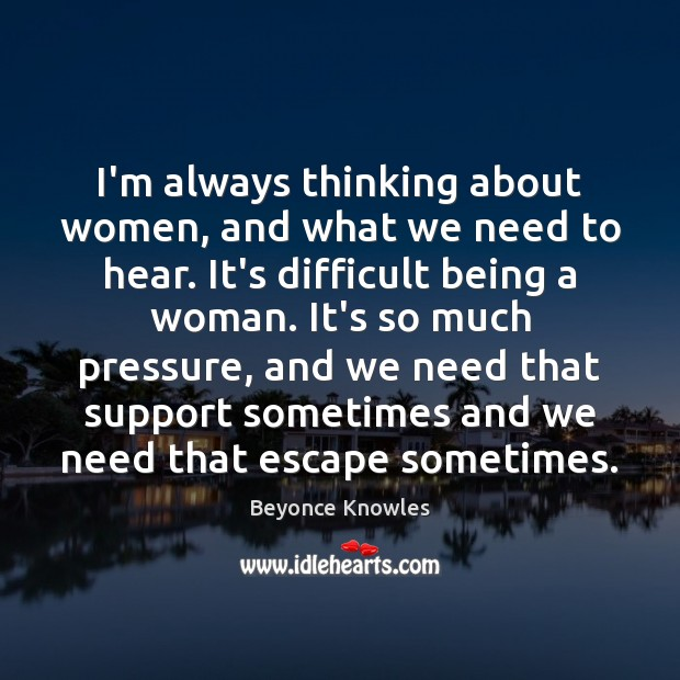 I'm always thinking about women, and what we need to hear. It's Beyonce Knowles Picture Quote