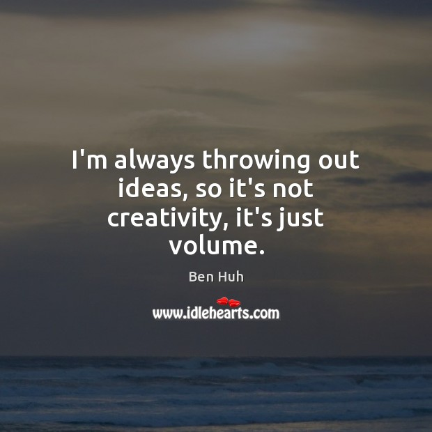 Image, I'm always throwing out ideas, so it's not creativity, it's just volume.