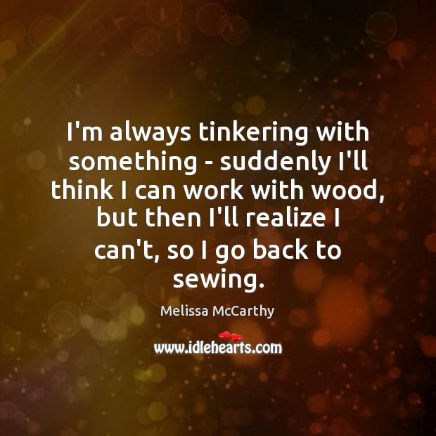 I'm always tinkering with something – suddenly I'll think I can work Image
