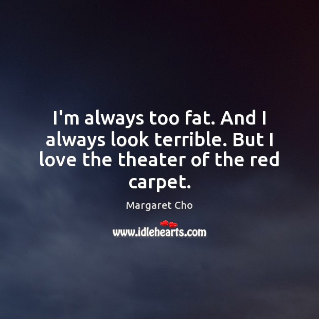 Image, I'm always too fat. And I always look terrible. But I love the theater of the red carpet.