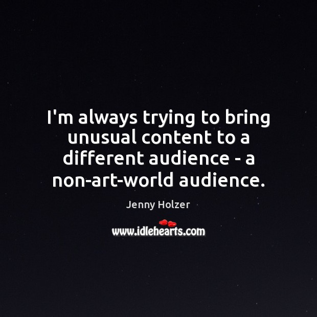 I'm always trying to bring unusual content to a different audience – Jenny Holzer Picture Quote