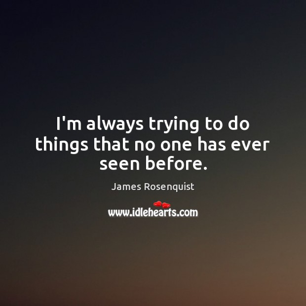 I'm always trying to do things that no one has ever seen before. Image