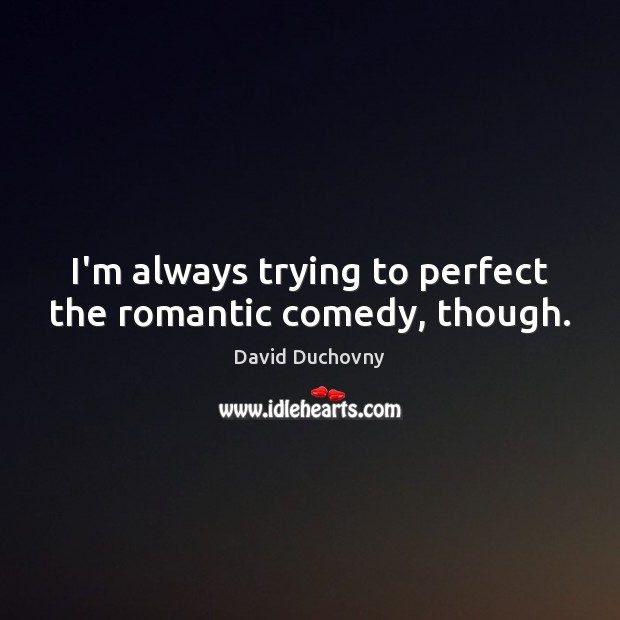 I'm always trying to perfect the romantic comedy, though. David Duchovny Picture Quote