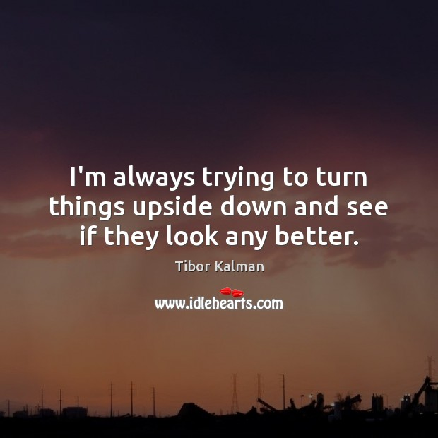 I'm always trying to turn things upside down and see if they look any better. Image