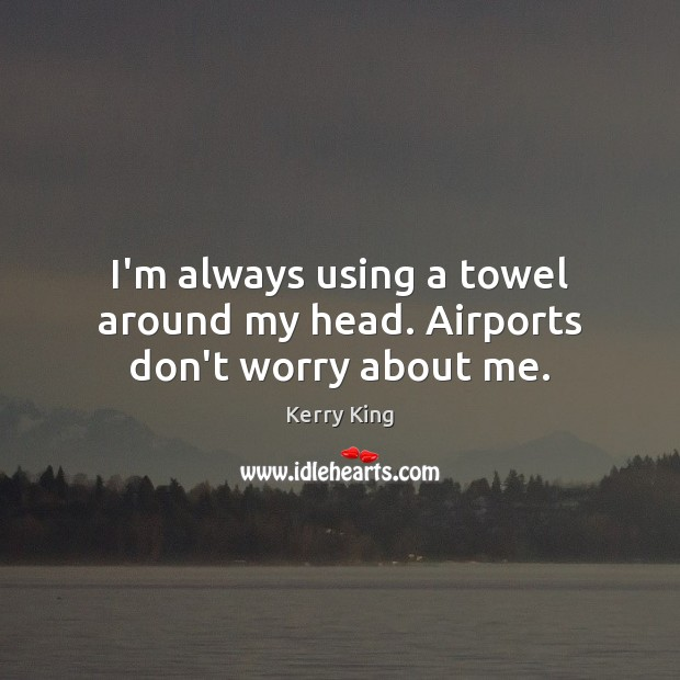 I'm always using a towel around my head. Airports don't worry about me. Kerry King Picture Quote