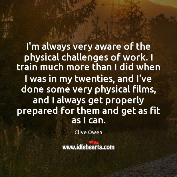 I'm always very aware of the physical challenges of work. I train Clive Owen Picture Quote