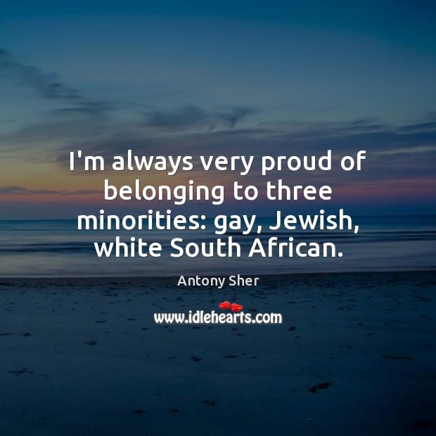 Image, I'm always very proud of belonging to three minorities: gay, Jewish, white South African.