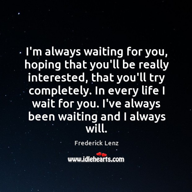 I'm always waiting for you, hoping that you'll be really interested, that Image
