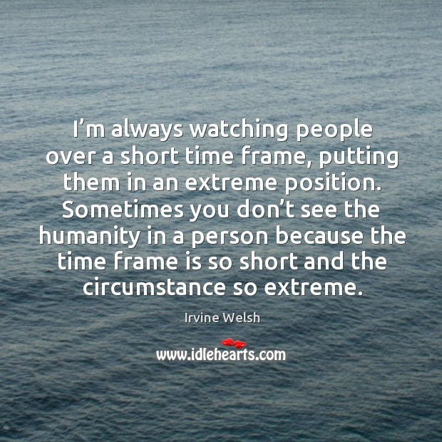 I'm always watching people over a short time frame, putting them in an extreme position. Image