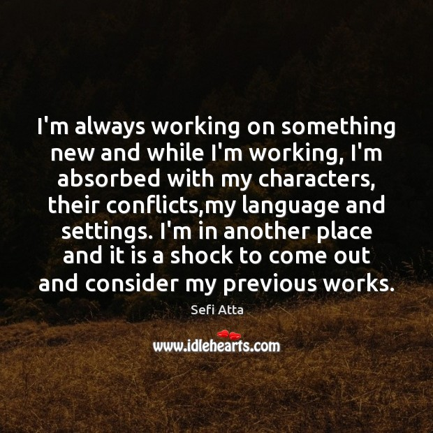 I'm always working on something new and while I'm working, I'm absorbed Sefi Atta Picture Quote