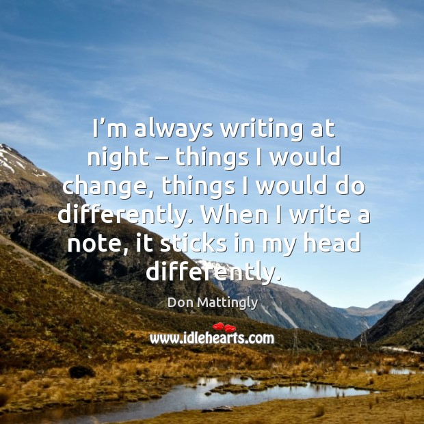 I'm always writing at night – things I would change, things I would do differently. Image