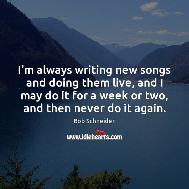 I'm always writing new songs and doing them live, and I may Bob Schneider Picture Quote
