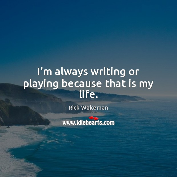 I'm always writing or playing because that is my life. Image