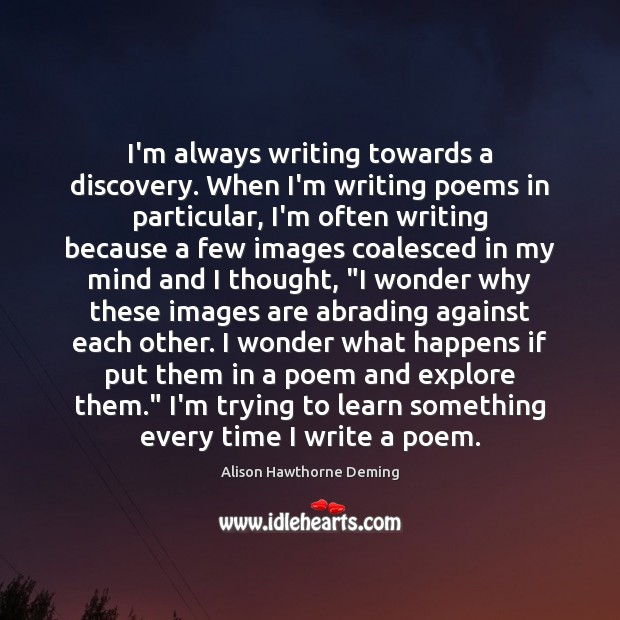 I'm always writing towards a discovery. When I'm writing poems in particular, Alison Hawthorne Deming Picture Quote