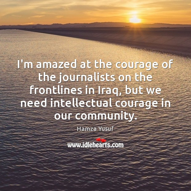 I'm amazed at the courage of the journalists on the frontlines in Hamza Yusuf Picture Quote