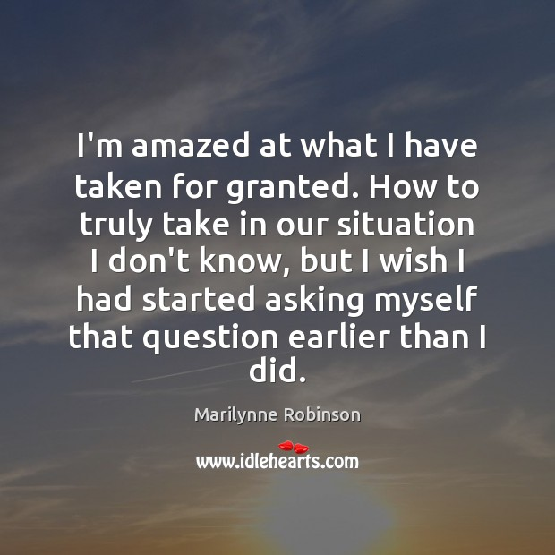 I'm amazed at what I have taken for granted. How to truly Marilynne Robinson Picture Quote