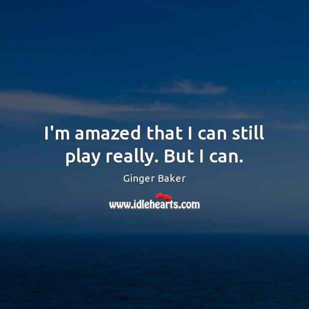 I'm amazed that I can still play really. But I can. Ginger Baker Picture Quote
