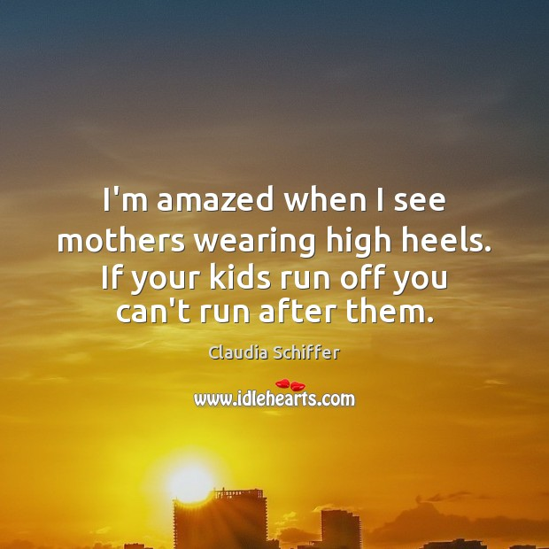 I'm amazed when I see mothers wearing high heels. If your kids Claudia Schiffer Picture Quote